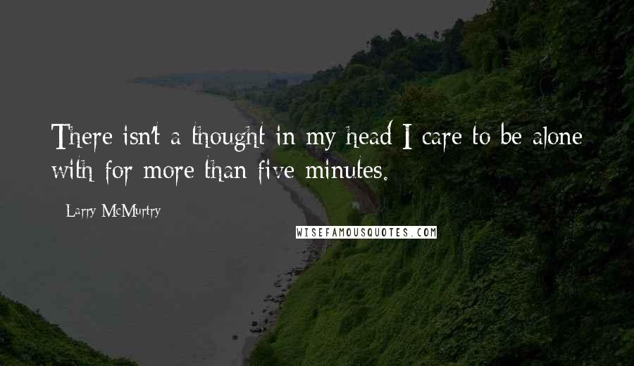 Larry McMurtry quotes: There isn't a thought in my head I care to be alone with for more than five minutes.