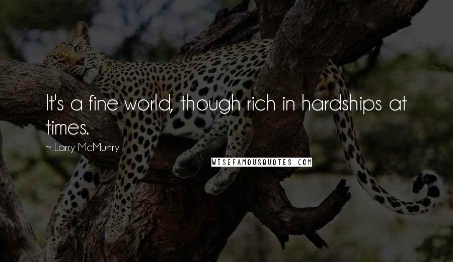 Larry McMurtry quotes: It's a fine world, though rich in hardships at times.
