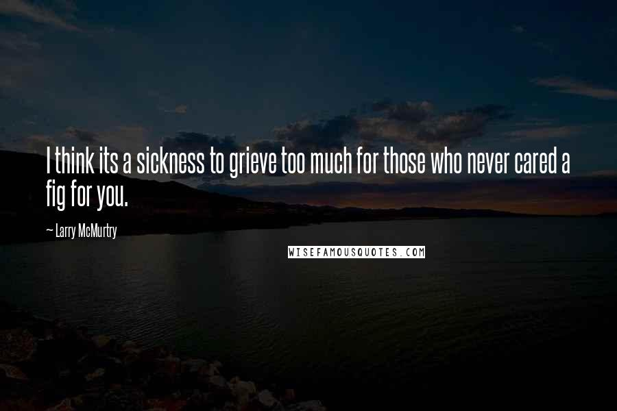 Larry McMurtry quotes: I think its a sickness to grieve too much for those who never cared a fig for you.