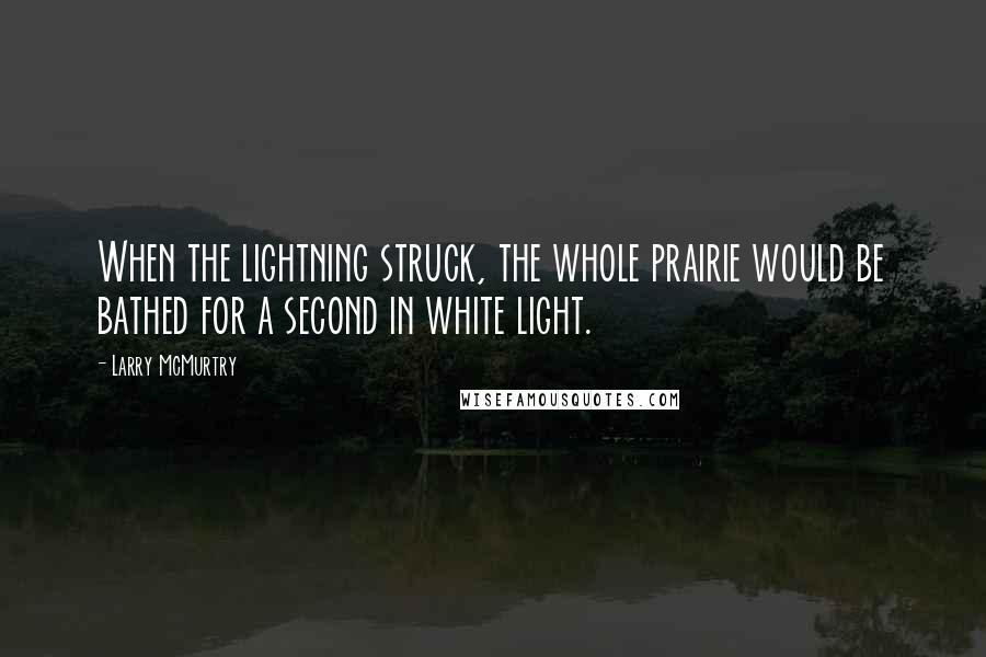 Larry McMurtry quotes: When the lightning struck, the whole prairie would be bathed for a second in white light.