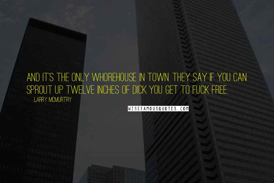 Larry McMurtry quotes: And it's the only whorehouse in town. They say if you can sprout up twelve inches of dick you get to fuck free.