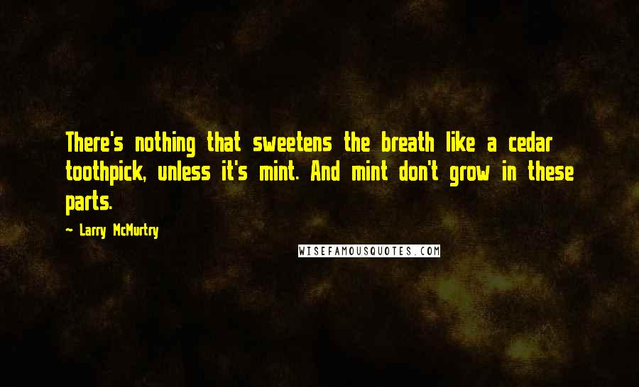 Larry McMurtry quotes: There's nothing that sweetens the breath like a cedar toothpick, unless it's mint. And mint don't grow in these parts.