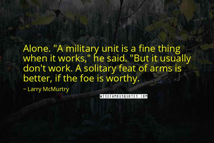 "Larry McMurtry quotes: Alone. ""A military unit is a fine thing when it works,"" he said. ""But it usually don't work. A solitary feat of arms is better, if the foe is worthy."