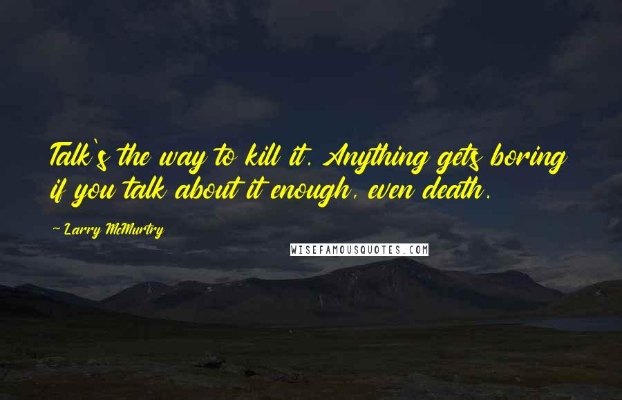 Larry McMurtry quotes: Talk's the way to kill it. Anything gets boring if you talk about it enough, even death.