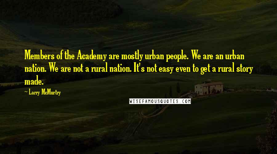 Larry McMurtry quotes: Members of the Academy are mostly urban people. We are an urban nation. We are not a rural nation. It's not easy even to get a rural story made.