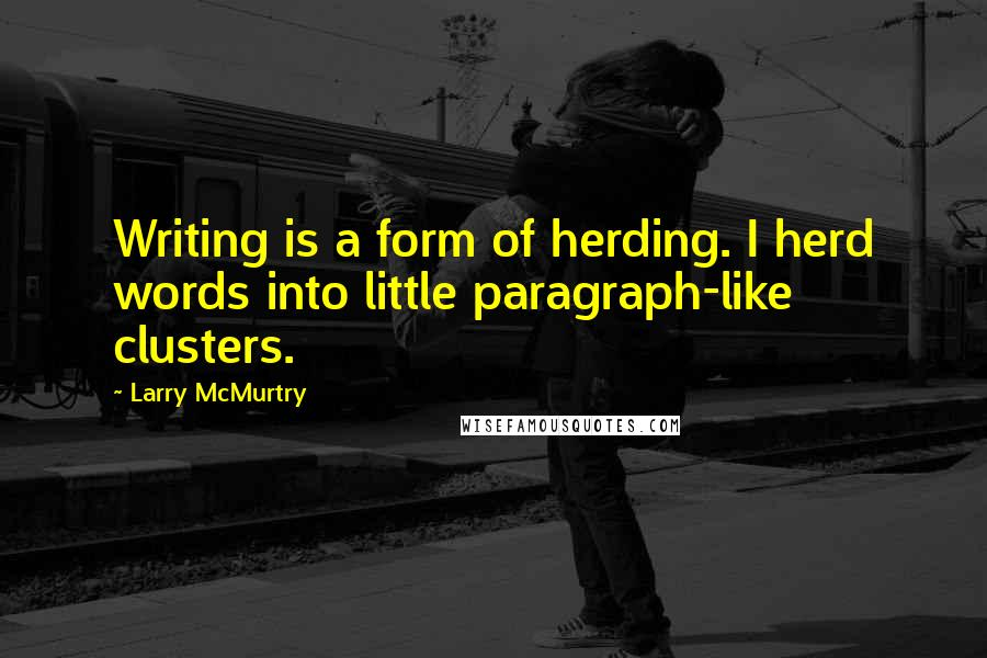 Larry McMurtry quotes: Writing is a form of herding. I herd words into little paragraph-like clusters.