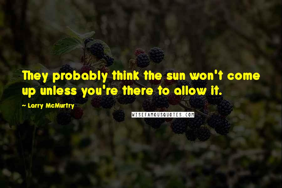 Larry McMurtry quotes: They probably think the sun won't come up unless you're there to allow it.