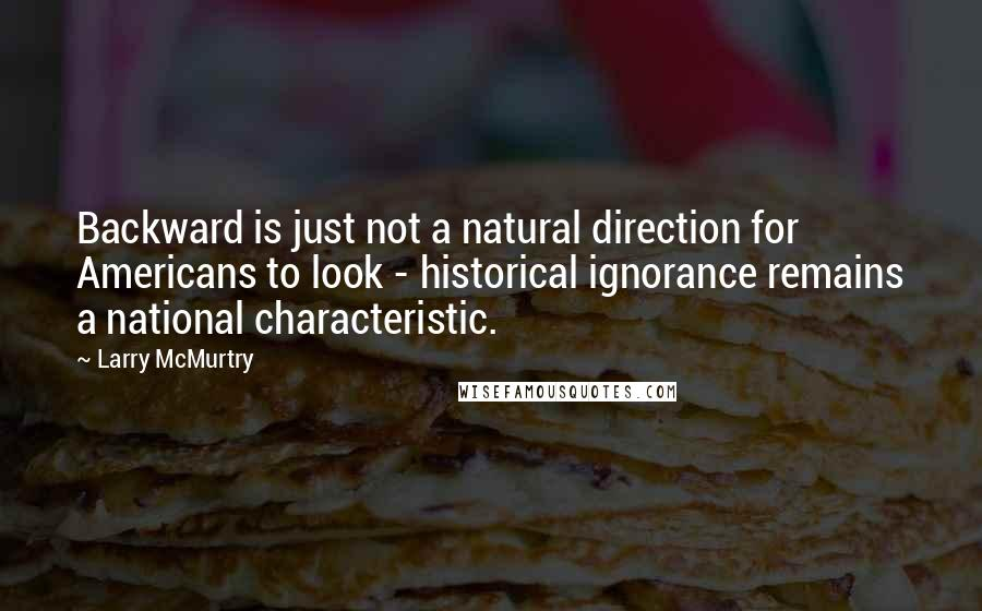 Larry McMurtry quotes: Backward is just not a natural direction for Americans to look - historical ignorance remains a national characteristic.
