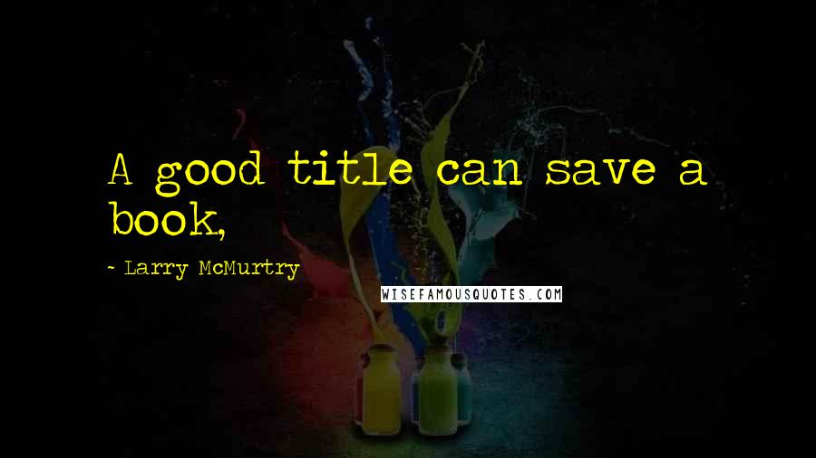 Larry McMurtry quotes: A good title can save a book,