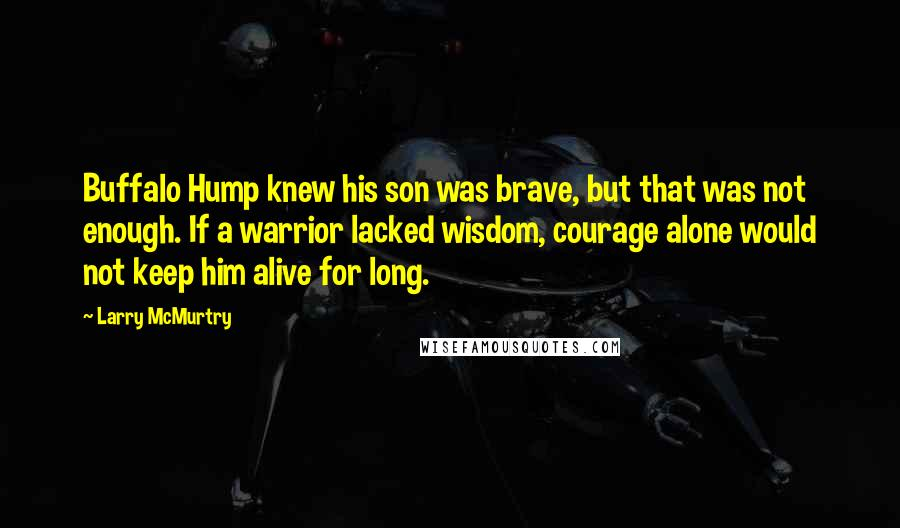 Larry McMurtry quotes: Buffalo Hump knew his son was brave, but that was not enough. If a warrior lacked wisdom, courage alone would not keep him alive for long.