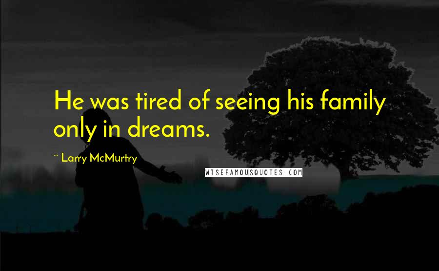Larry McMurtry quotes: He was tired of seeing his family only in dreams.