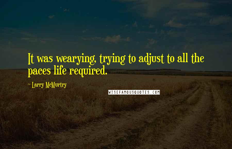 Larry McMurtry quotes: It was wearying, trying to adjust to all the paces life required.