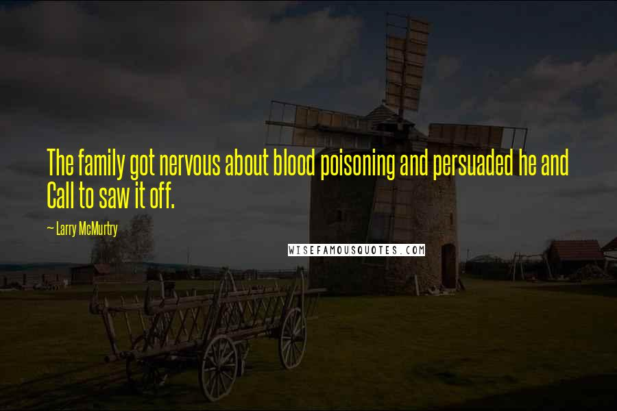 Larry McMurtry quotes: The family got nervous about blood poisoning and persuaded he and Call to saw it off.