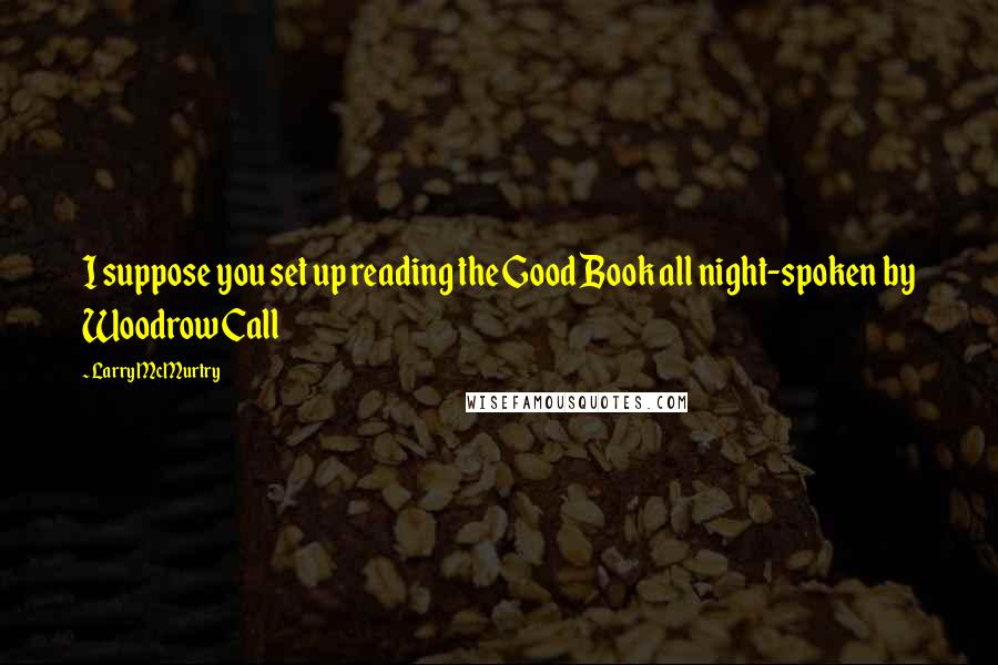 Larry McMurtry quotes: I suppose you set up reading the Good Book all night-spoken by Woodrow Call