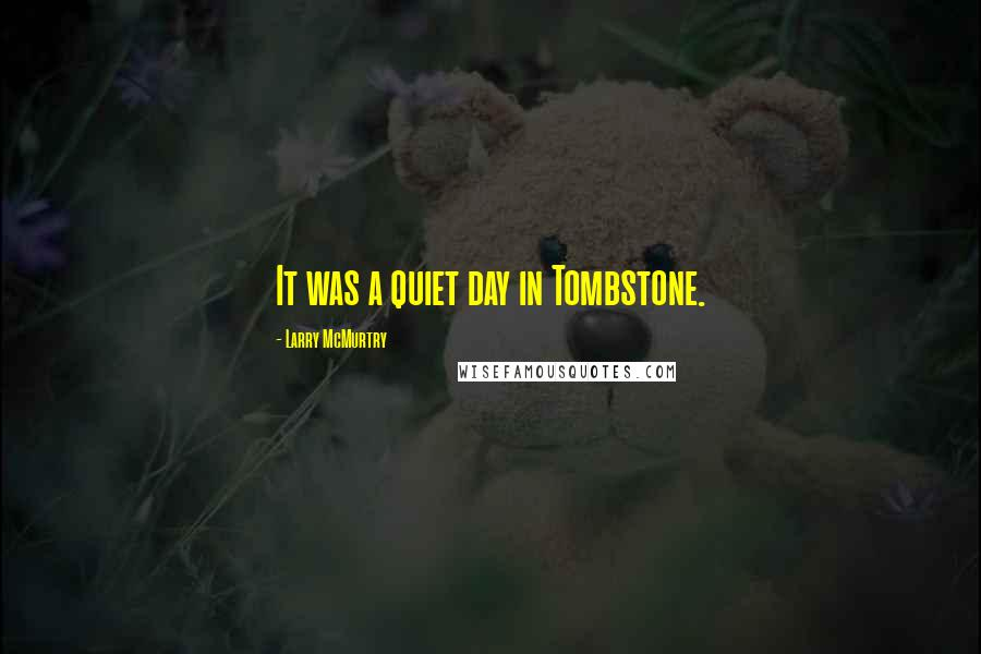 Larry McMurtry quotes: It was a quiet day in Tombstone.