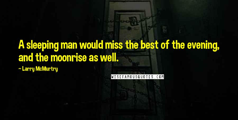 Larry McMurtry quotes: A sleeping man would miss the best of the evening, and the moonrise as well.
