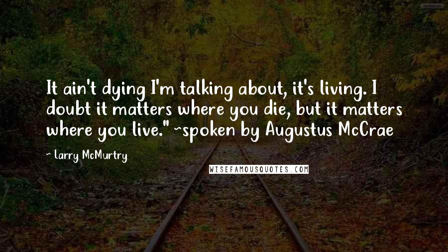 "Larry McMurtry quotes: It ain't dying I'm talking about, it's living. I doubt it matters where you die, but it matters where you live."" ~spoken by Augustus McCrae"