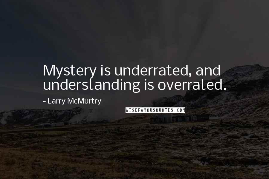 Larry McMurtry quotes: Mystery is underrated, and understanding is overrated.