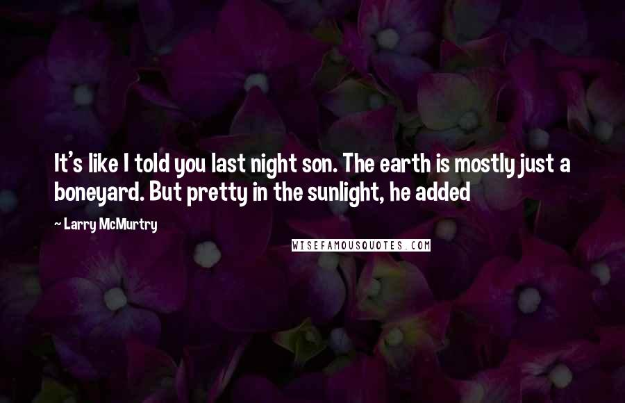 Larry McMurtry quotes: It's like I told you last night son. The earth is mostly just a boneyard. But pretty in the sunlight, he added