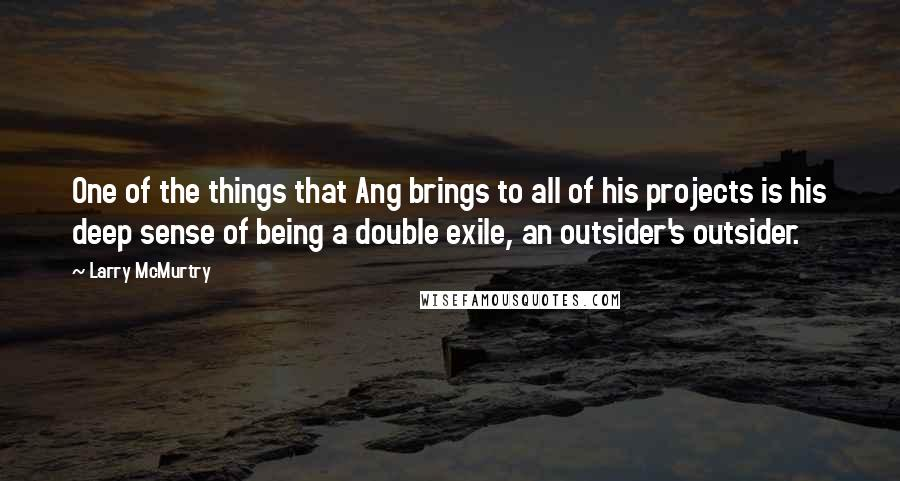 Larry McMurtry quotes: One of the things that Ang brings to all of his projects is his deep sense of being a double exile, an outsider's outsider.