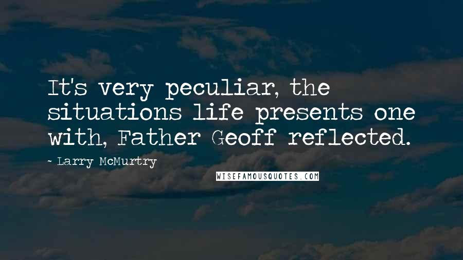 Larry McMurtry quotes: It's very peculiar, the situations life presents one with, Father Geoff reflected.