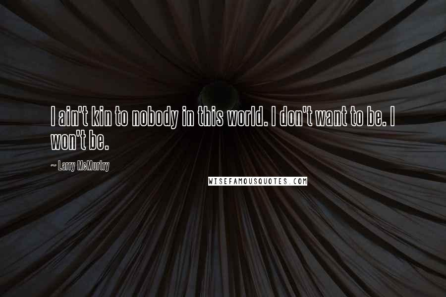 Larry McMurtry quotes: I ain't kin to nobody in this world. I don't want to be. I won't be.