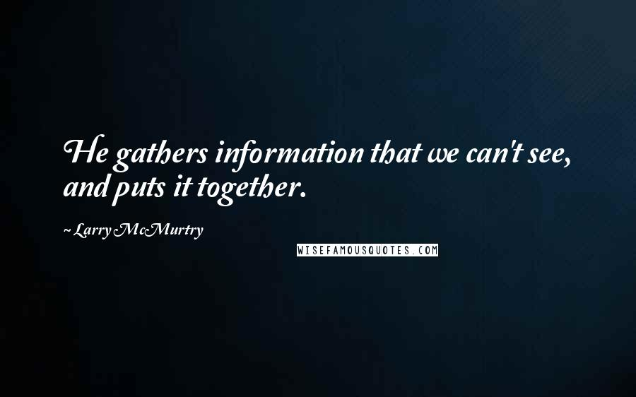 Larry McMurtry quotes: He gathers information that we can't see, and puts it together.