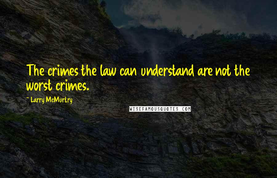 Larry McMurtry quotes: The crimes the law can understand are not the worst crimes.