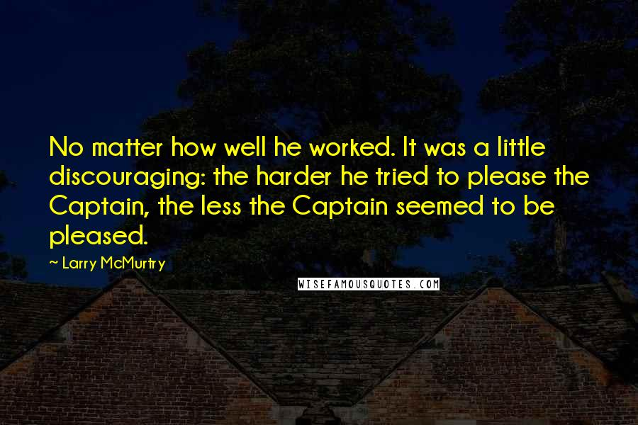 Larry McMurtry quotes: No matter how well he worked. It was a little discouraging: the harder he tried to please the Captain, the less the Captain seemed to be pleased.