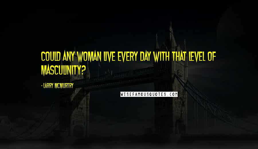 Larry McMurtry quotes: Could any woman live every day with that level of masculinity?