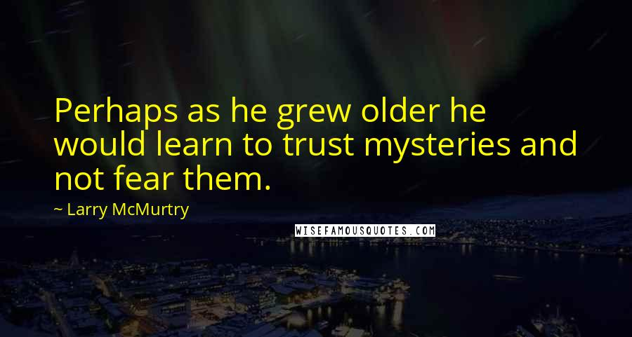 Larry McMurtry quotes: Perhaps as he grew older he would learn to trust mysteries and not fear them.