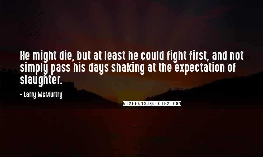 Larry McMurtry quotes: He might die, but at least he could fight first, and not simply pass his days shaking at the expectation of slaughter.