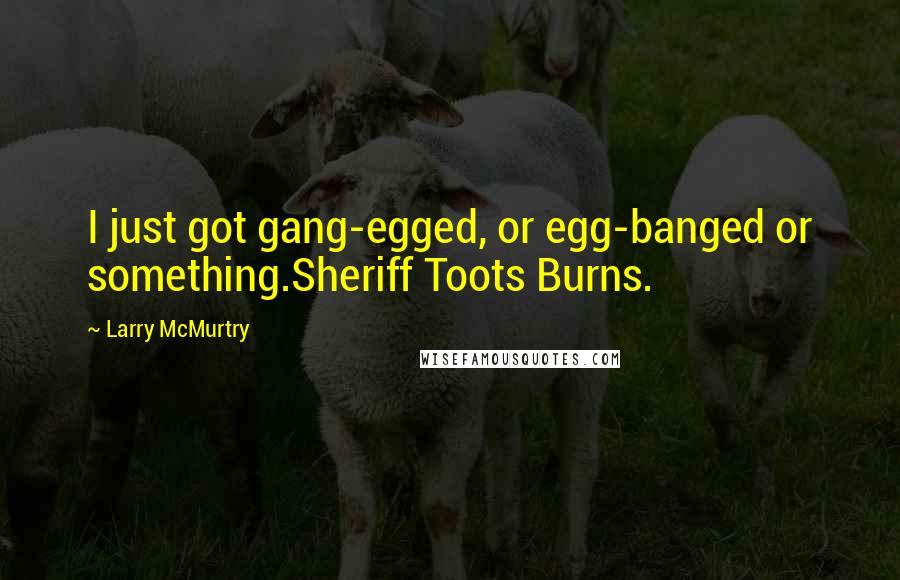 Larry McMurtry quotes: I just got gang-egged, or egg-banged or something.Sheriff Toots Burns.