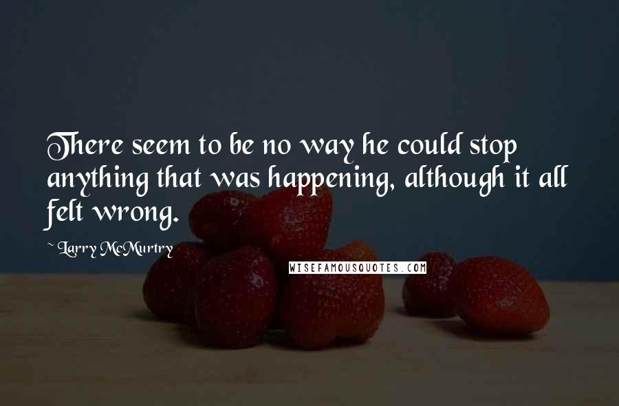 Larry McMurtry quotes: There seem to be no way he could stop anything that was happening, although it all felt wrong.