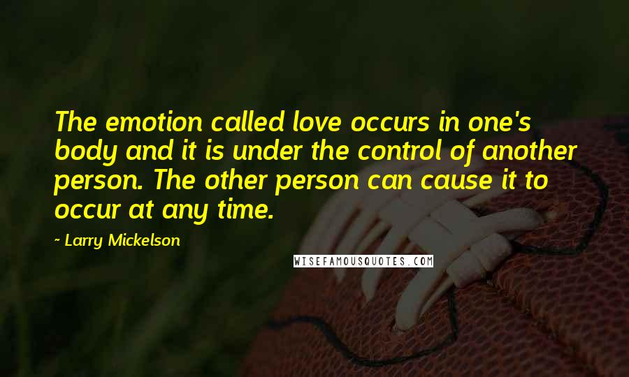 Larry Mickelson quotes: The emotion called love occurs in one's body and it is under the control of another person. The other person can cause it to occur at any time.