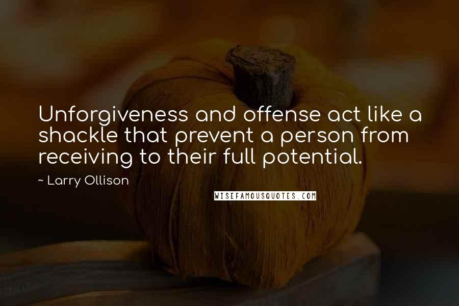 Larry Ollison quotes: Unforgiveness and offense act like a shackle that prevent a person from receiving to their full potential.