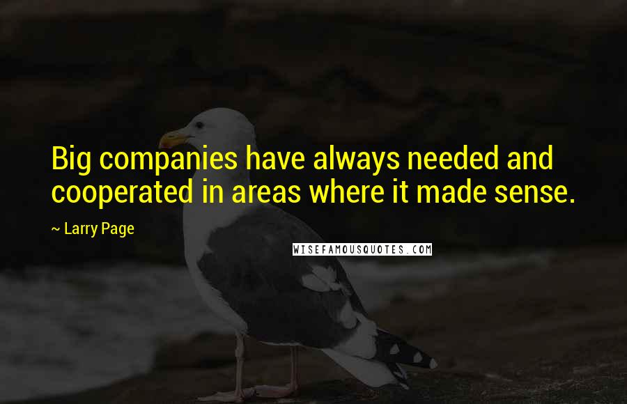 Larry Page quotes: Big companies have always needed and cooperated in areas where it made sense.
