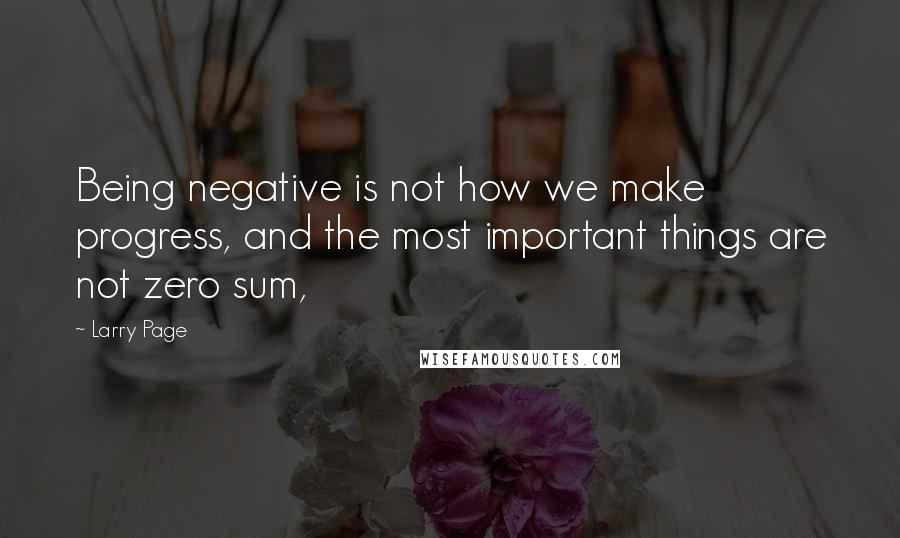 Larry Page quotes: Being negative is not how we make progress, and the most important things are not zero sum,