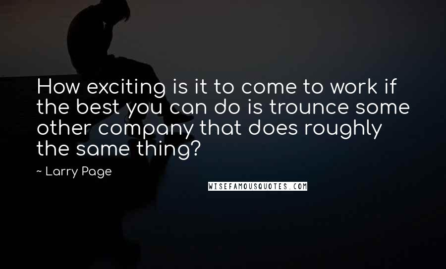 Larry Page quotes: How exciting is it to come to work if the best you can do is trounce some other company that does roughly the same thing?