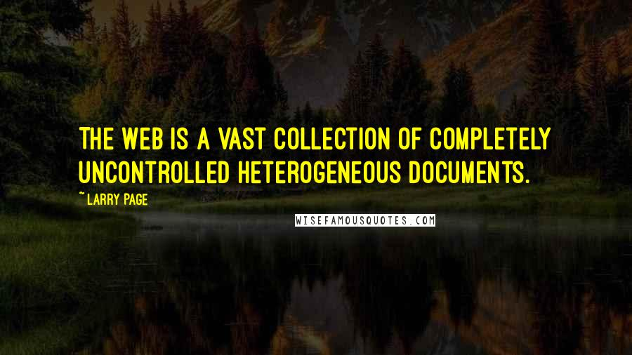 Larry Page quotes: The Web is a vast collection of completely uncontrolled heterogeneous documents.