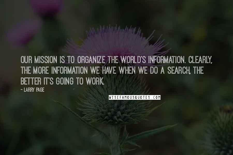 Larry Page quotes: Our mission is to organize the world's information. Clearly, the more information we have when we do a search, the better it's going to work.