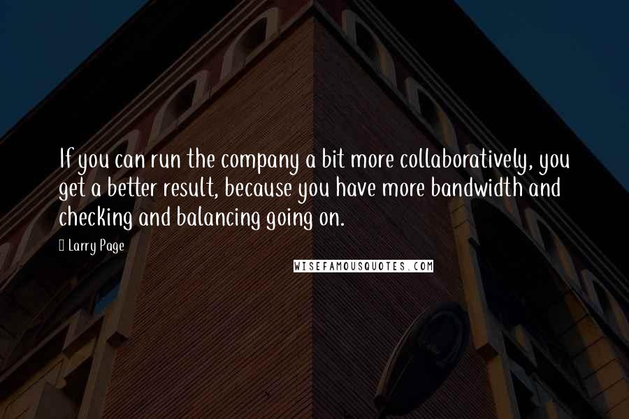 Larry Page quotes: If you can run the company a bit more collaboratively, you get a better result, because you have more bandwidth and checking and balancing going on.