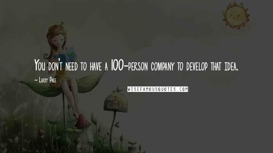 Larry Page quotes: You don't need to have a 100-person company to develop that idea.