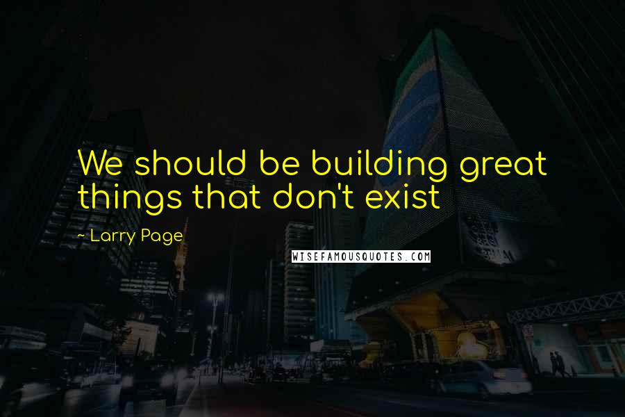 Larry Page quotes: We should be building great things that don't exist