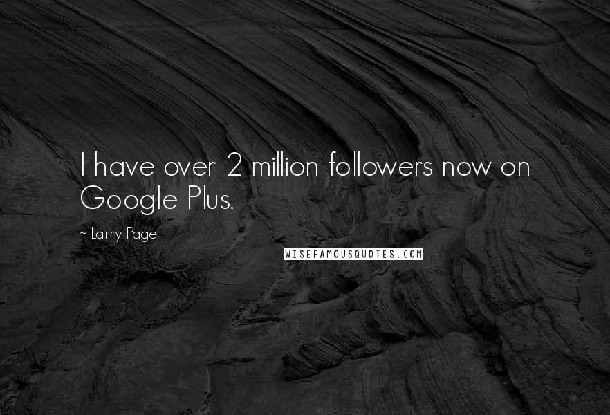 Larry Page quotes: I have over 2 million followers now on Google Plus.