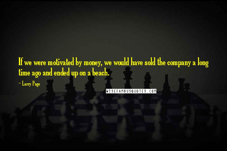 Larry Page quotes: If we were motivated by money, we would have sold the company a long time ago and ended up on a beach.