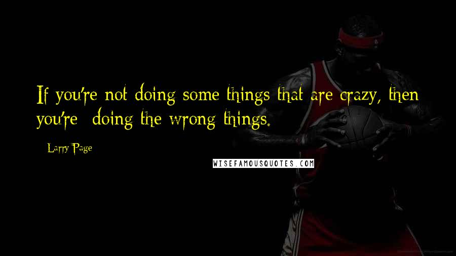 Larry Page quotes: If you're not doing some things that are crazy, then you're doing the wrong things.