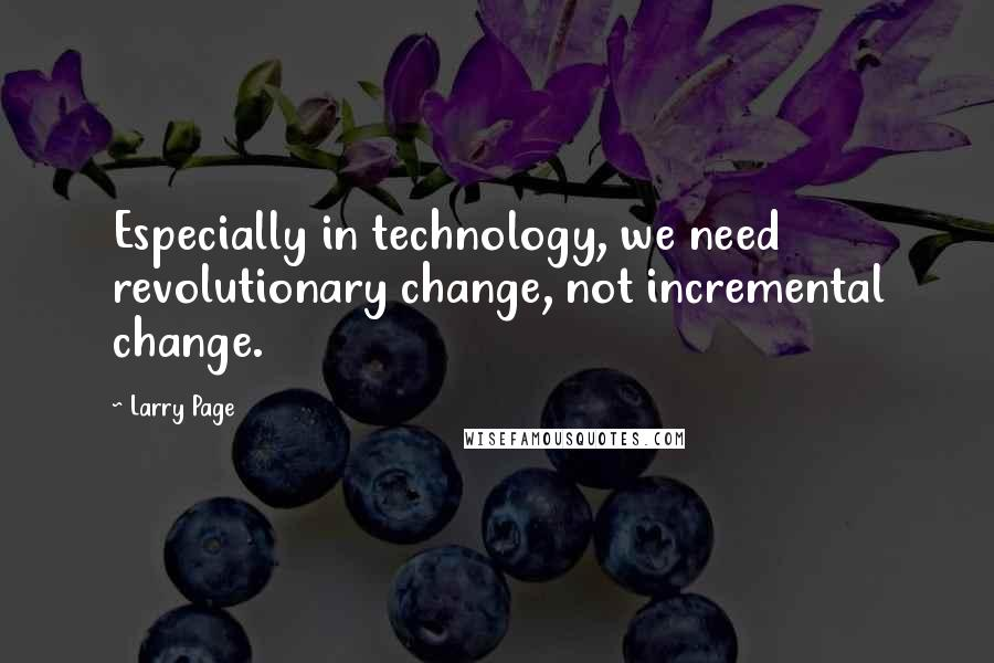Larry Page quotes: Especially in technology, we need revolutionary change, not incremental change.