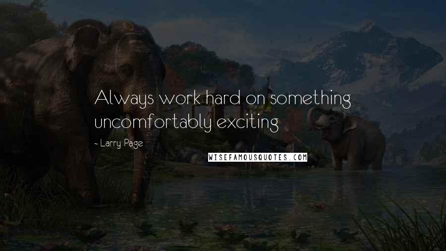 Larry Page quotes: Always work hard on something uncomfortably exciting