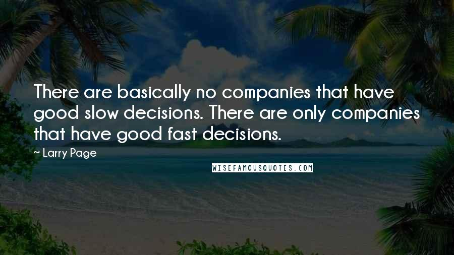 Larry Page quotes: There are basically no companies that have good slow decisions. There are only companies that have good fast decisions.
